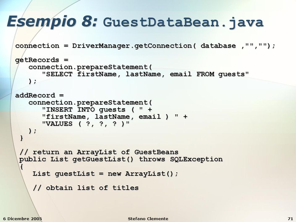 6 Dicembre 2005Stefano Clemente71 Esempio 8: GuestDataBean.java connection = DriverManager.getConnection( database, , ); connection = DriverManager.getConnection( database, , ); getRecords = getRecords = connection.prepareStatement( connection.prepareStatement( SELECT firstName, lastName, email FROM guests SELECT firstName, lastName, email FROM guests ); ); addRecord = addRecord = connection.prepareStatement( connection.prepareStatement( INSERT INTO guests ( + INSERT INTO guests ( + firstName, lastName, email ) + firstName, lastName, email ) + VALUES ( , , .