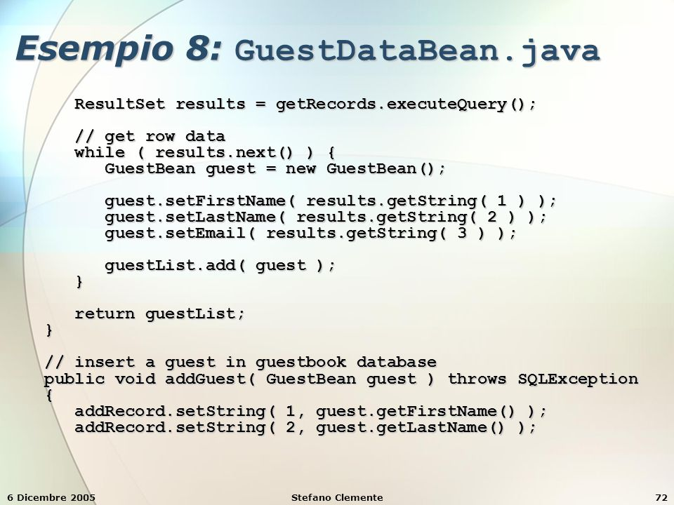 6 Dicembre 2005Stefano Clemente72 Esempio 8: GuestDataBean.java ResultSet results = getRecords.executeQuery(); ResultSet results = getRecords.executeQuery(); // get row data // get row data while ( results.next() ) { while ( results.next() ) { GuestBean guest = new GuestBean(); GuestBean guest = new GuestBean(); guest.setFirstName( results.getString( 1 ) ); guest.setFirstName( results.getString( 1 ) ); guest.setLastName( results.getString( 2 ) ); guest.setLastName( results.getString( 2 ) ); guest.setEmail( results.getString( 3 ) ); guest.setEmail( results.getString( 3 ) ); guestList.add( guest ); guestList.add( guest ); } return guestList; return guestList; } // insert a guest in guestbook database // insert a guest in guestbook database public void addGuest( GuestBean guest ) throws SQLException public void addGuest( GuestBean guest ) throws SQLException { addRecord.setString( 1, guest.getFirstName() ); addRecord.setString( 1, guest.getFirstName() ); addRecord.setString( 2, guest.getLastName() ); addRecord.setString( 2, guest.getLastName() );