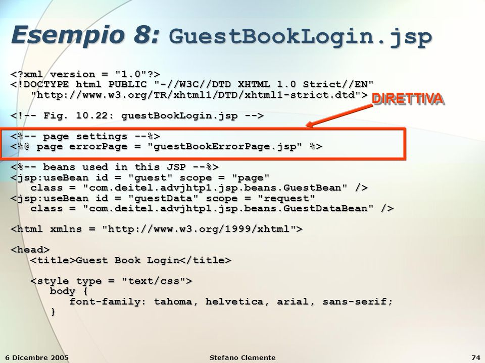 6 Dicembre 2005Stefano Clemente74 Esempio 8: GuestBookLogin.jsp <!DOCTYPE html PUBLIC -//W3C//DTD XHTML 1.0 Strict//EN http://www.w3.org/TR/xhtml1/DTD/xhtml1-strict.dtd > http://www.w3.org/TR/xhtml1/DTD/xhtml1-strict.dtd > <jsp:useBean id = guest scope = page class = com.deitel.advjhtp1.jsp.beans.GuestBean /> class = com.deitel.advjhtp1.jsp.beans.GuestBean /> <jsp:useBean id = guestData scope = request class = com.deitel.advjhtp1.jsp.beans.GuestDataBean /> class = com.deitel.advjhtp1.jsp.beans.GuestDataBean /> <head> Guest Book Login Guest Book Login body { body { font-family: tahoma, helvetica, arial, sans-serif; font-family: tahoma, helvetica, arial, sans-serif; } DIRETTIVADIRETTIVA