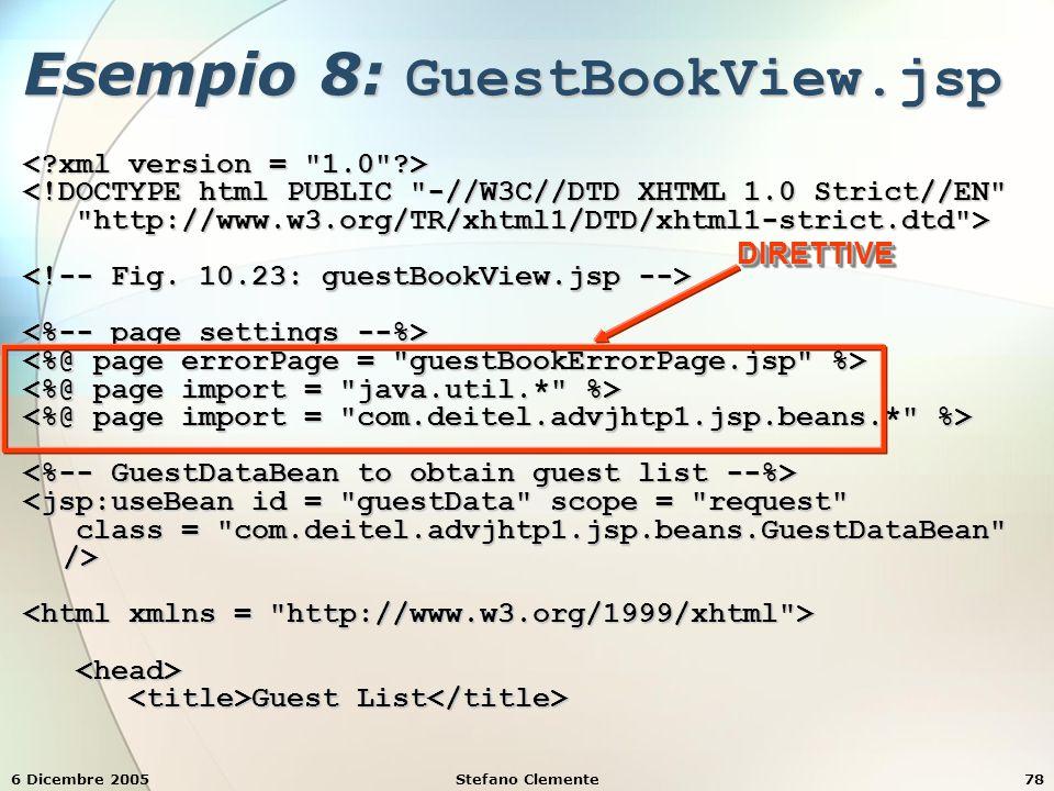 6 Dicembre 2005Stefano Clemente78 Esempio 8: GuestBookView.jsp <!DOCTYPE html PUBLIC -//W3C//DTD XHTML 1.0 Strict//EN http://www.w3.org/TR/xhtml1/DTD/xhtml1-strict.dtd > http://www.w3.org/TR/xhtml1/DTD/xhtml1-strict.dtd > <jsp:useBean id = guestData scope = request class = com.deitel.advjhtp1.jsp.beans.GuestDataBean /> class = com.deitel.advjhtp1.jsp.beans.GuestDataBean /> Guest List Guest List DIRETTIVEDIRETTIVE