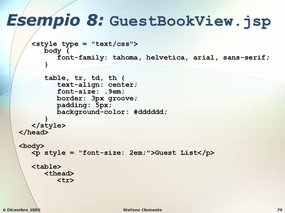 6 Dicembre 2005Stefano Clemente79 Esempio 8: GuestBookView.jsp body { body { font-family: tahoma, helvetica, arial, sans-serif; font-family: tahoma, helvetica, arial, sans-serif; } table, tr, td, th { table, tr, td, th { text-align: center; text-align: center; font-size:.9em; font-size:.9em; border: 3px groove; border: 3px groove; padding: 5px; padding: 5px; background-color: #dddddd; background-color: #dddddd; } Guest List Guest List