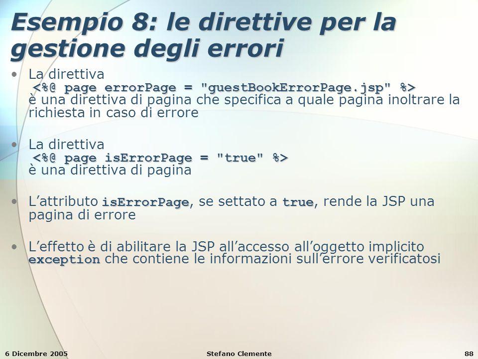 6 Dicembre 2005Stefano Clemente88 Esempio 8: le direttive per la gestione degli errori La direttiva è una direttiva di pagina che specifica a quale pagina inoltrare la richiesta in caso di errore La direttiva è una direttiva di pagina isErrorPagetrueL'attributo isErrorPage, se settato a true, rende la JSP una pagina di errore exceptionL'effetto è di abilitare la JSP all'accesso all'oggetto implicito exception che contiene le informazioni sull'errore verificatosi