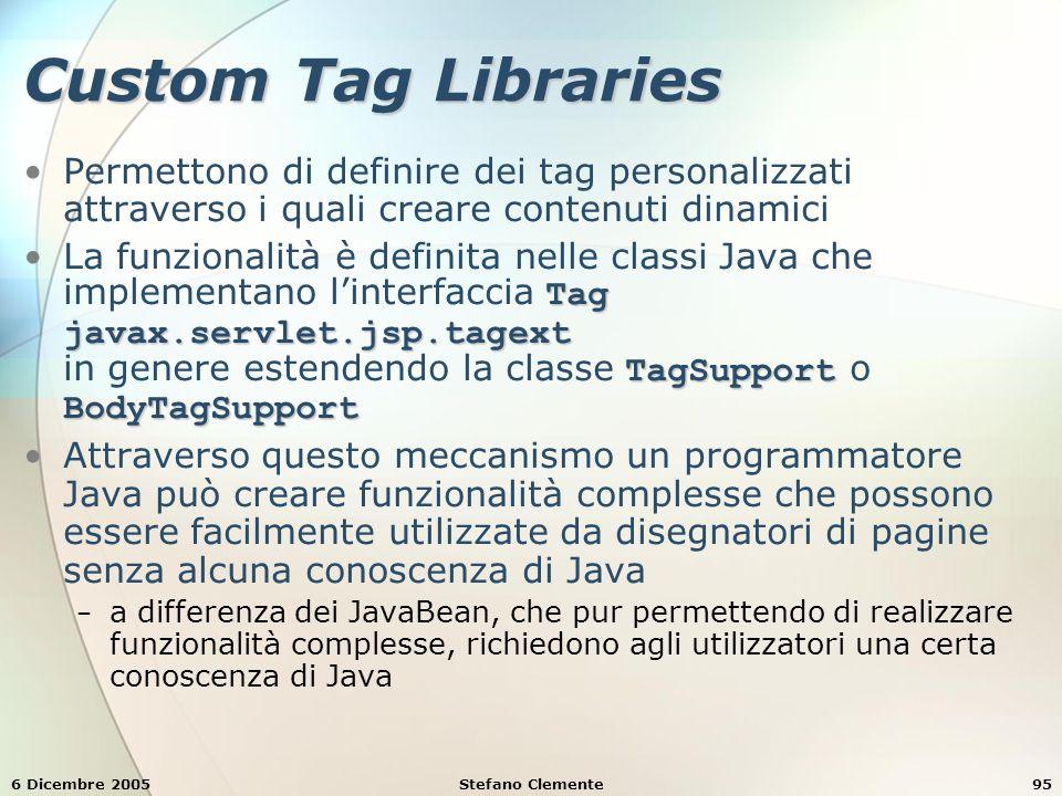 6 Dicembre 2005Stefano Clemente95 Custom Tag Libraries Permettono di definire dei tag personalizzati attraverso i quali creare contenuti dinamici Tag javax.servlet.jsp.tagext TagSupport BodyTagSupportLa funzionalità è definita nelle classi Java che implementano l'interfaccia Tag javax.servlet.jsp.tagext in genere estendendo la classe TagSupport o BodyTagSupport Attraverso questo meccanismo un programmatore Java può creare funzionalità complesse che possono essere facilmente utilizzate da disegnatori di pagine senza alcuna conoscenza di Java − a differenza dei JavaBean, che pur permettendo di realizzare funzionalità complesse, richiedono agli utilizzatori una certa conoscenza di Java