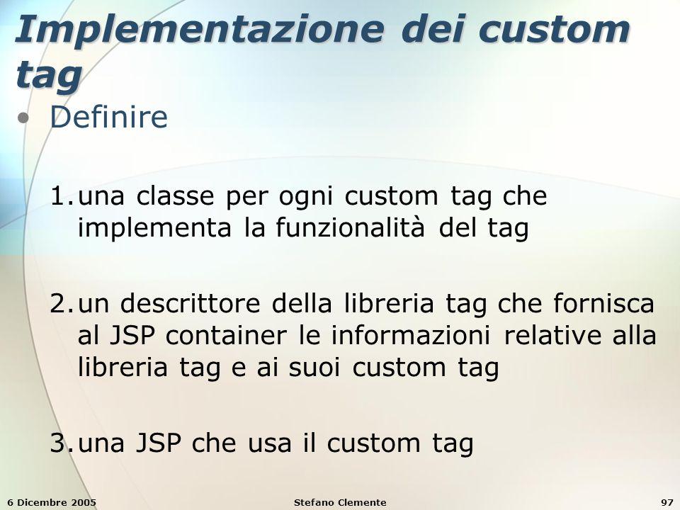 6 Dicembre 2005Stefano Clemente97 Implementazione dei custom tag Definire 1.una classe per ogni custom tag che implementa la funzionalità del tag 2.un descrittore della libreria tag che fornisca al JSP container le informazioni relative alla libreria tag e ai suoi custom tag 3.una JSP che usa il custom tag