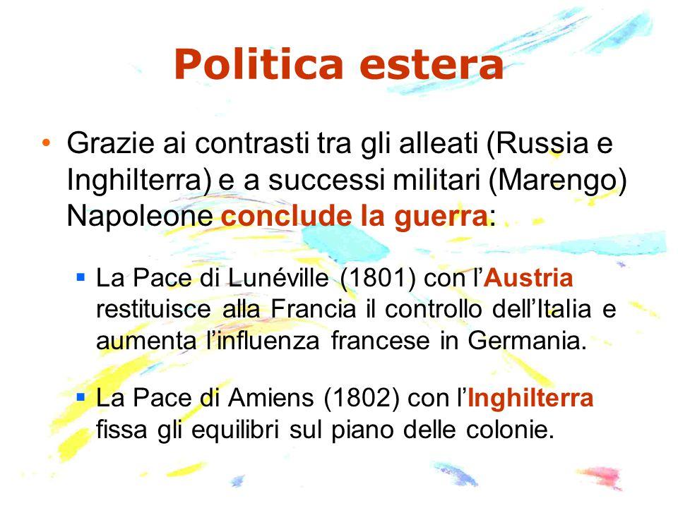 Politica estera Grazie ai contrasti tra gli alleati (Russia e Inghilterra) e a successi militari (Marengo) Napoleone conclude la guerra:  La Pace di Lunéville (1801) con l'Austria restituisce alla Francia il controllo dell'Italia e aumenta l'influenza francese in Germania.