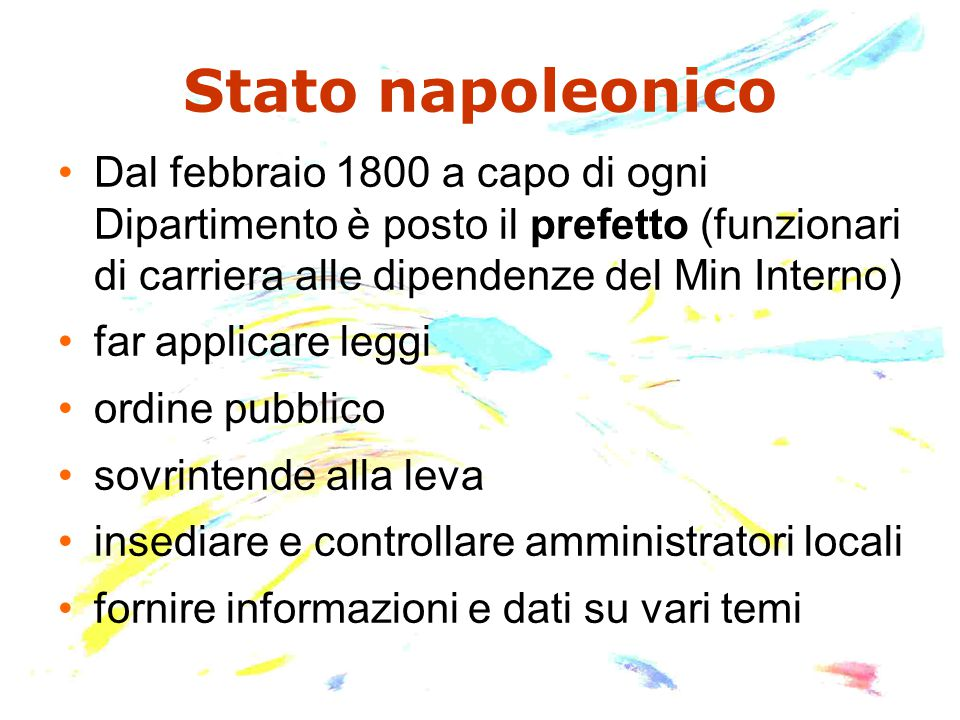 Stato napoleonico Dal febbraio 1800 a capo di ogni Dipartimento è posto il prefetto (funzionari di carriera alle dipendenze del Min Interno) far applicare leggi ordine pubblico sovrintende alla leva insediare e controllare amministratori locali fornire informazioni e dati su vari temi