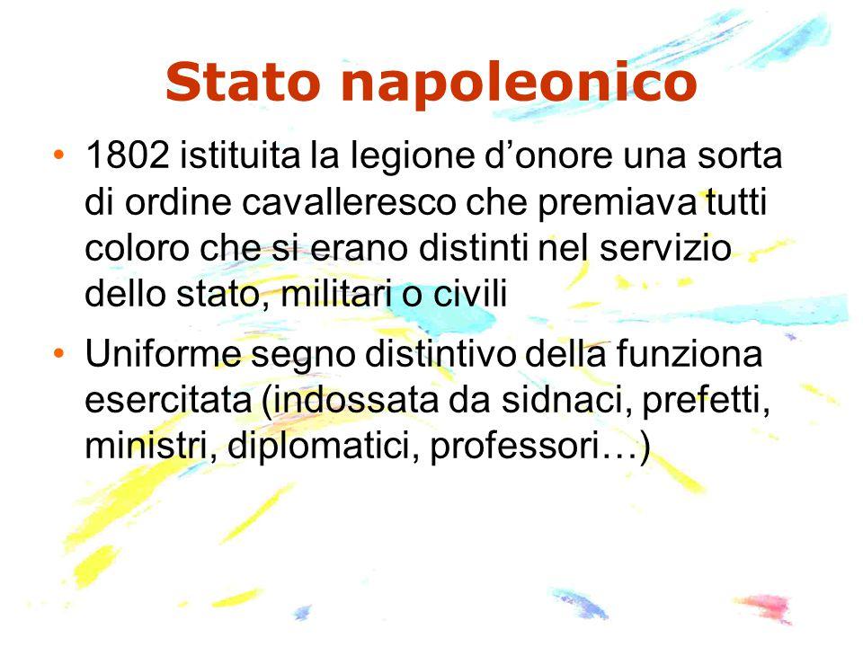 Stato napoleonico 1802 istituita la legione d'onore una sorta di ordine cavalleresco che premiava tutti coloro che si erano distinti nel servizio dell