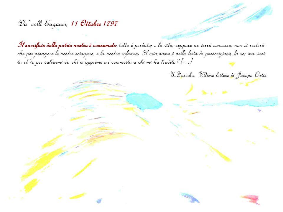 Da' colli Euganei, 11 Ottobre 1797 Il sacrificio della patria nostra è consumato: tutto è perduto; e la vita, seppure ne verrà concessa, non ci resterà che per piangere le nostre sciagure, e la nostra infamia.