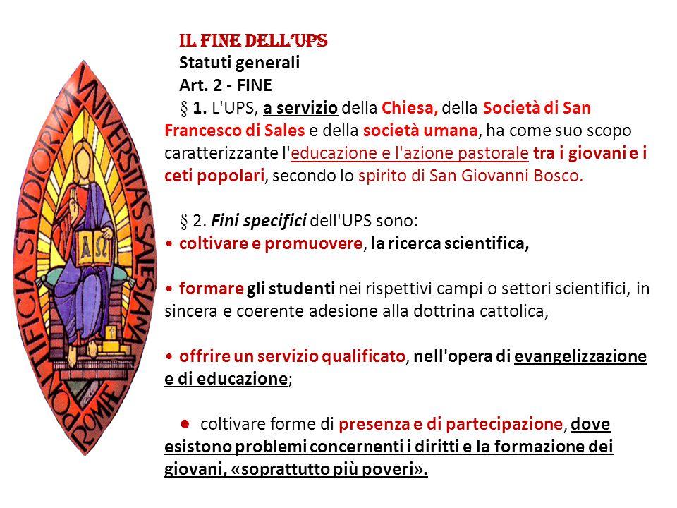IL FINE DELL'UPS Statuti generali Art. 2 - FINE § 1. L'UPS, a servizio della Chiesa, della Società di San Francesco di Sales e della società umana, ha