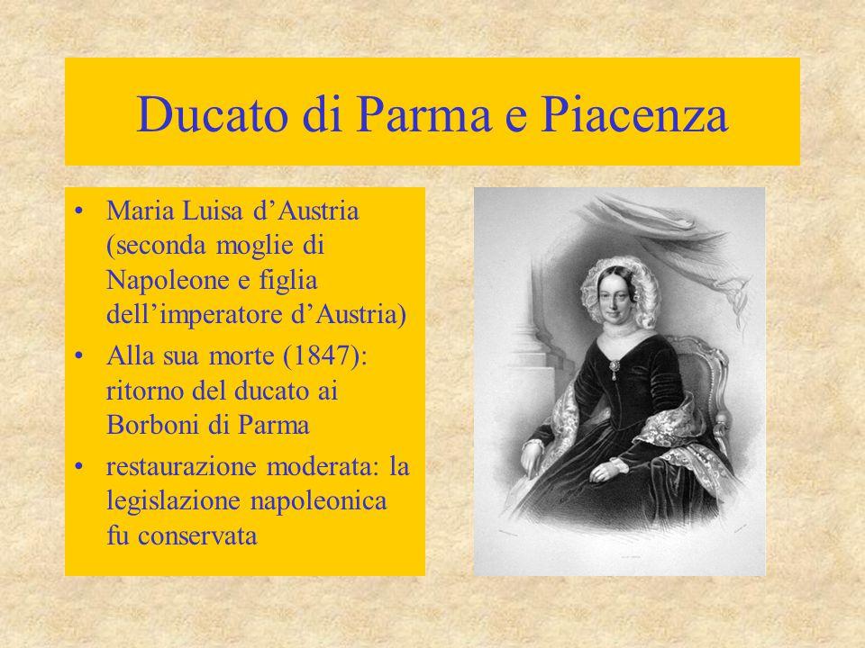 Ducato di Parma e Piacenza Maria Luisa d'Austria (seconda moglie di Napoleone e figlia dell'imperatore d'Austria) Alla sua morte (1847): ritorno del ducato ai Borboni di Parma restaurazione moderata: la legislazione napoleonica fu conservata