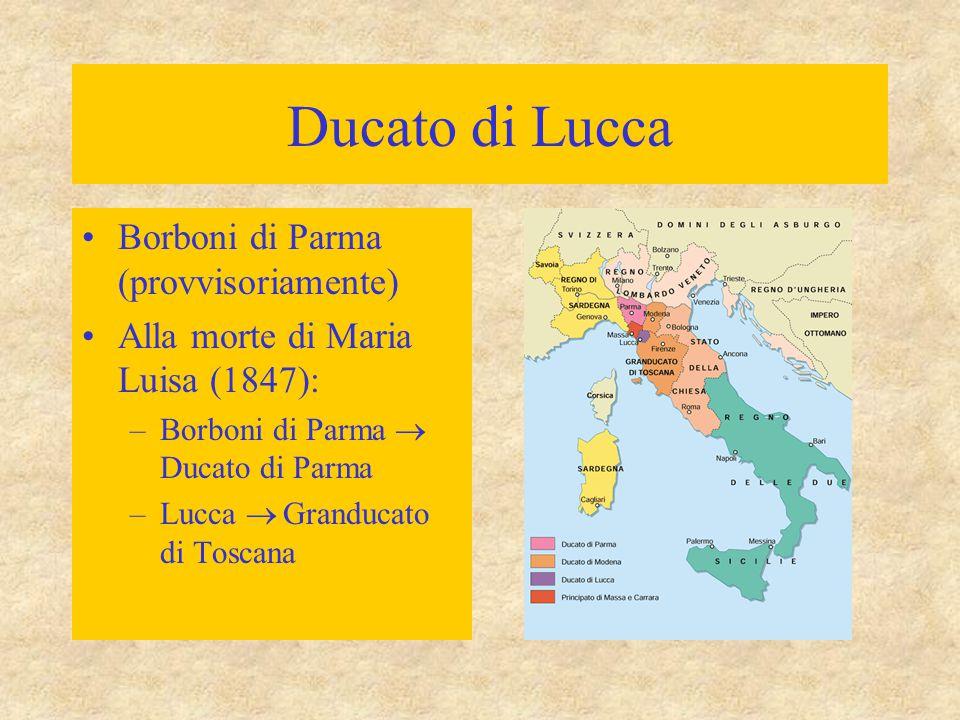 Ducato di Lucca Borboni di Parma (provvisoriamente) Alla morte di Maria Luisa (1847): –Borboni di Parma  Ducato di Parma –Lucca  Granducato di Toscana
