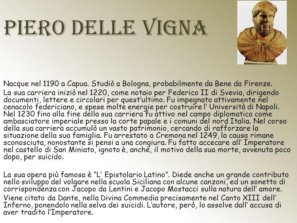 Piero delle Vigna Nacque nel 1190 a Capua. Studiò a Bologna, probabilmente da Bene da Firenze. La sua carriera iniziò nel 1220, come notaio per Federi