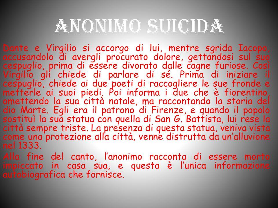 Anonimo Suicida Dante e Virgilio si accorgo di lui, mentre sgrida Iacopo, accusandolo di avergli procurato dolore, gettandosi sul suo cespuglio, prima