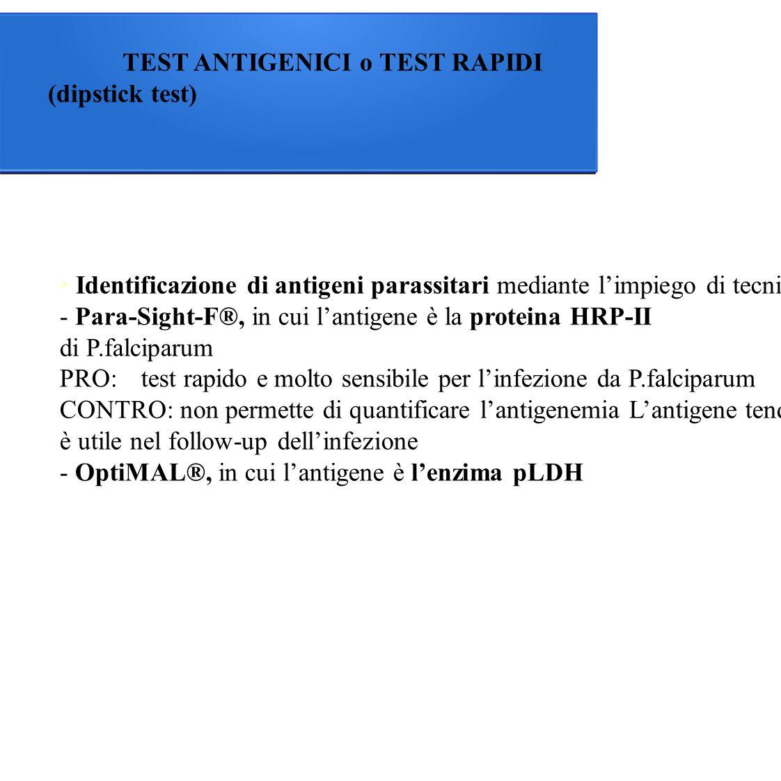 TEST ANTIGENICI o TEST RAPIDI (dipstick test) Identificazione di antigeni parassitari mediante l'impiego di tecniche cromatografiche rapide: - Para-Sight-F®, in cui l'antigene è la proteina HRP-II di P.falciparum PRO:test rapido e molto sensibile per l'infezione da P.falciparum CONTRO: non permette di quantificare l'antigenemia L'antigene tende a persistere per giorni anche dopo un trattamento adeguato e la guarigione, per tale motivo non è utile nel follow-up dell'infezione - OptiMAL®, in cui l'antigene è l'enzima pLDH