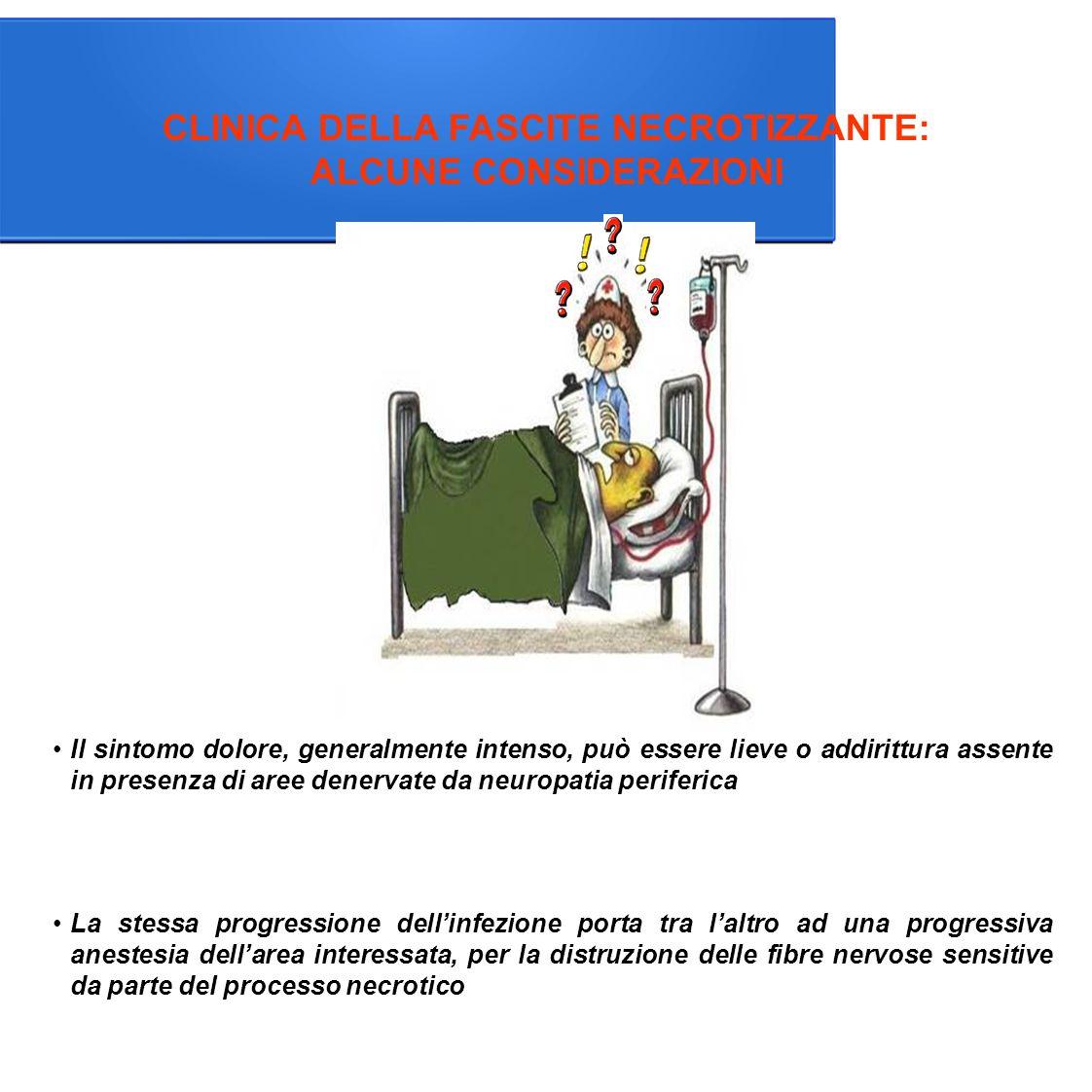 CLINICA DELLA FASCITE NECROTIZZANTE: ALCUNE CONSIDERAZIONI La stessa progressione dell'infezione porta tra l'altro ad una progressiva anestesia dell'area interessata, per la distruzione delle fibre nervose sensitive da parte del processo necrotico Il sintomo dolore, generalmente intenso, può essere lieve o addirittura assente in presenza di aree denervate da neuropatia periferica