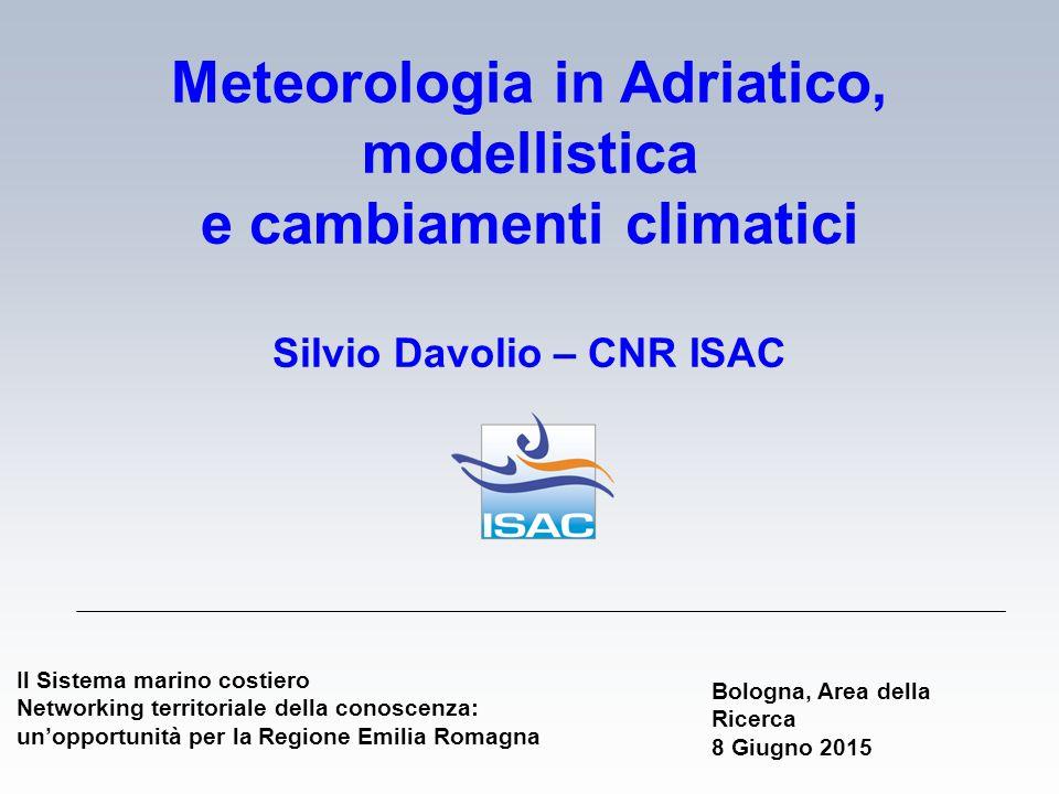 Meteorologia in Adriatico, modellistica e cambiamenti climatici Silvio Davolio – CNR ISAC Il Sistema marino costiero Networking territoriale della con