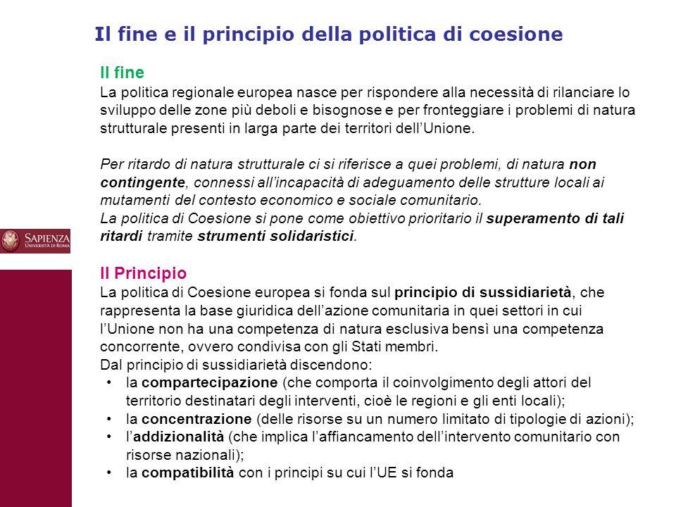Il fine e il principio della politica di coesione 10 Il fine La politica regionale europea nasce per rispondere alla necessità di rilanciare lo sviluppo delle zone più deboli e bisognose e per fronteggiare i problemi di natura strutturale presenti in larga parte dei territori dell'Unione.