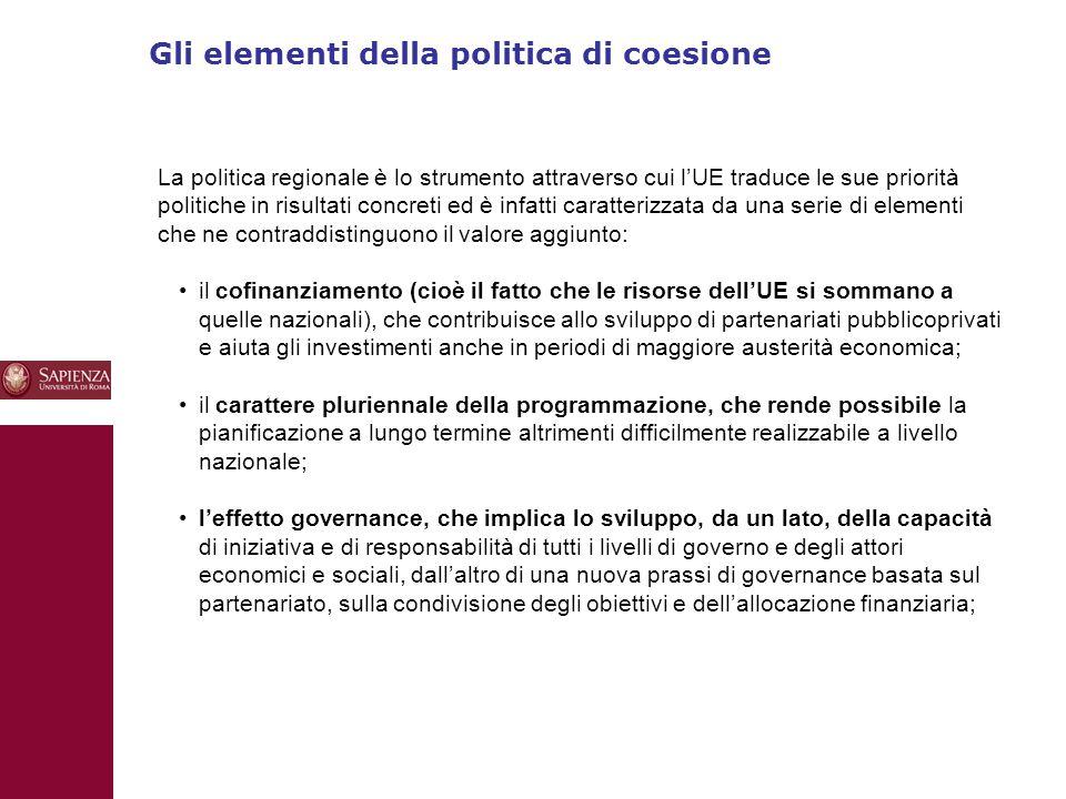 Gli elementi della politica di coesione 10 La politica regionale è lo strumento attraverso cui l'UE traduce le sue priorità politiche in risultati concreti ed è infatti caratterizzata da una serie di elementi che ne contraddistinguono il valore aggiunto: il cofinanziamento (cioè il fatto che le risorse dell'UE si sommano a quelle nazionali), che contribuisce allo sviluppo di partenariati pubblicoprivati e aiuta gli investimenti anche in periodi di maggiore austerità economica; il carattere pluriennale della programmazione, che rende possibile la pianificazione a lungo termine altrimenti difficilmente realizzabile a livello nazionale; l'effetto governance, che implica lo sviluppo, da un lato, della capacità di iniziativa e di responsabilità di tutti i livelli di governo e degli attori economici e sociali, dall'altro di una nuova prassi di governance basata sul partenariato, sulla condivisione degli obiettivi e dell'allocazione finanziaria;