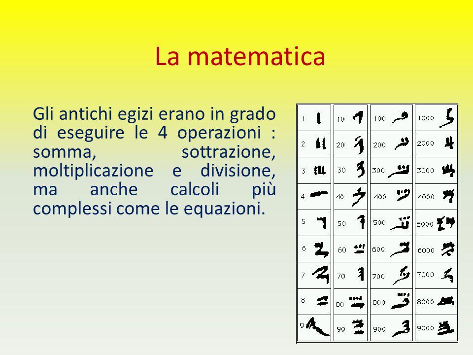 La matematica Gli antichi egizi erano in grado di eseguire le 4 operazioni : somma, sottrazione, moltiplicazione e divisione, ma anche calcoli più com