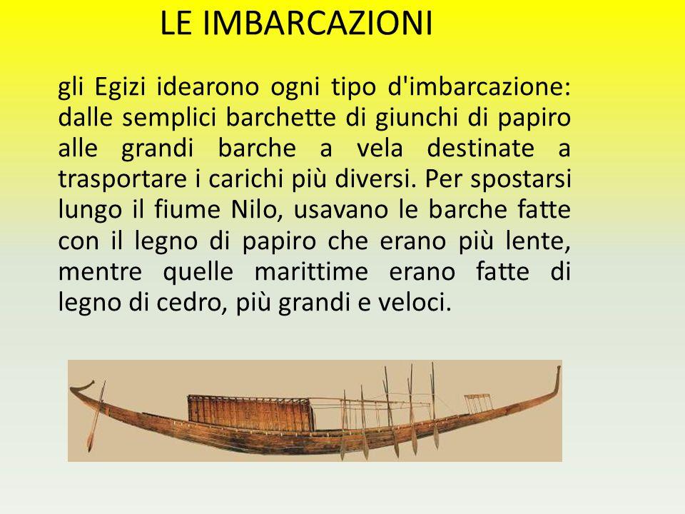 LE IMBARCAZIONI gli Egizi idearono ogni tipo d'imbarcazione: dalle semplici barchette di giunchi di papiro alle grandi barche a vela destinate a trasp