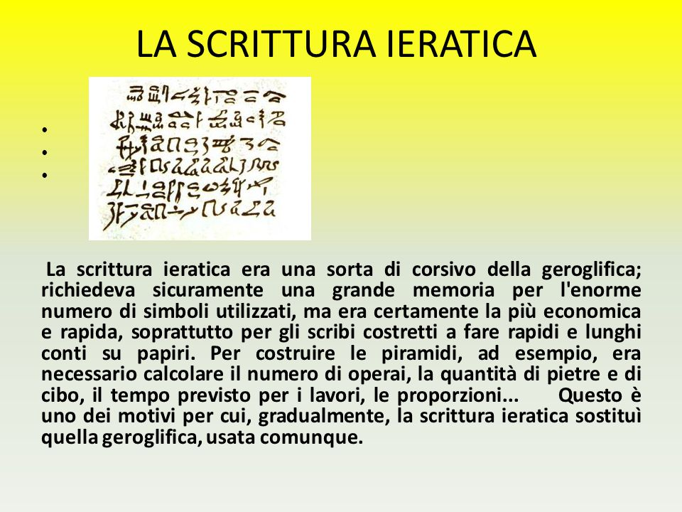 LA SCRITTURA IERATICA La scrittura ieratica era una sorta di corsivo della geroglifica; richiedeva sicuramente una grande memoria per l'enorme numero