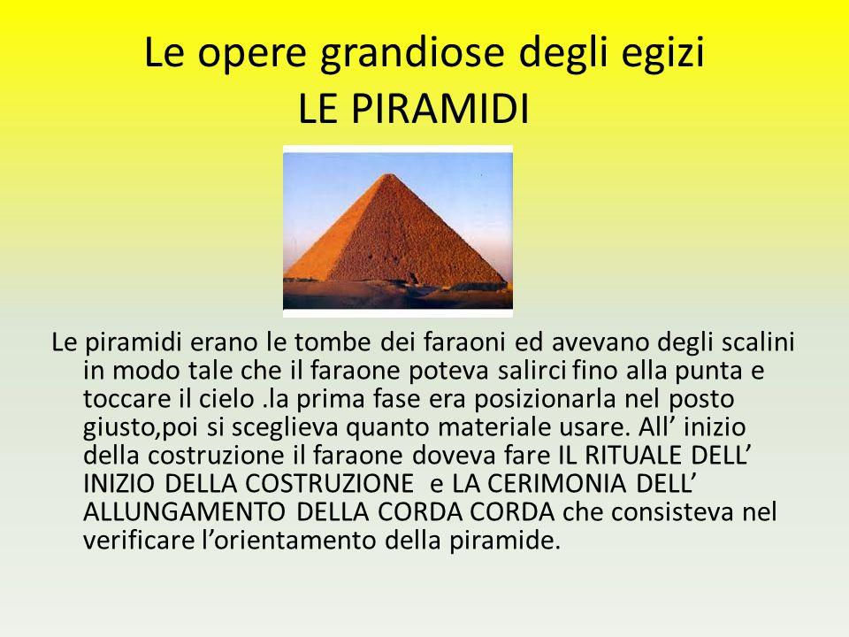 Le opere grandiose degli egizi LE PIRAMIDI Le piramidi erano le tombe dei faraoni ed avevano degli scalini in modo tale che il faraone poteva salirci