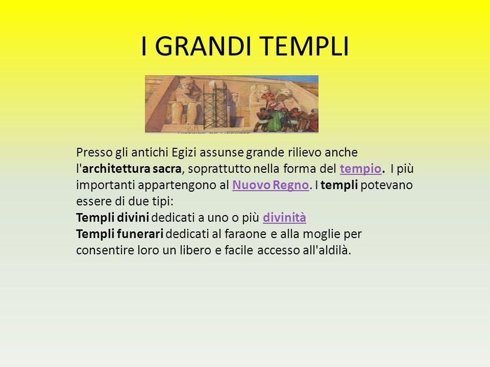 I GRANDI TEMPLI Presso gli antichi Egizi assunse grande rilievo anche l'architettura sacra, soprattutto nella forma del tempio. I più importanti appar