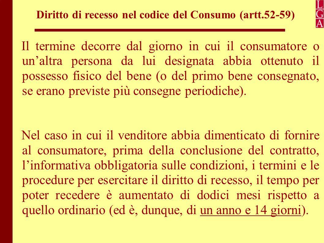 Diritto di recesso nel codice del Consumo (artt.52-59) Il consumatore deve informare il venditore della sua decisione di recedere prima della scadenza del periodo di quattordici giorni, utilizzando il modulo-tipo allegato al Codice del consumo oppure può presentare una qualsiasi altra dichiarazione esplicita.