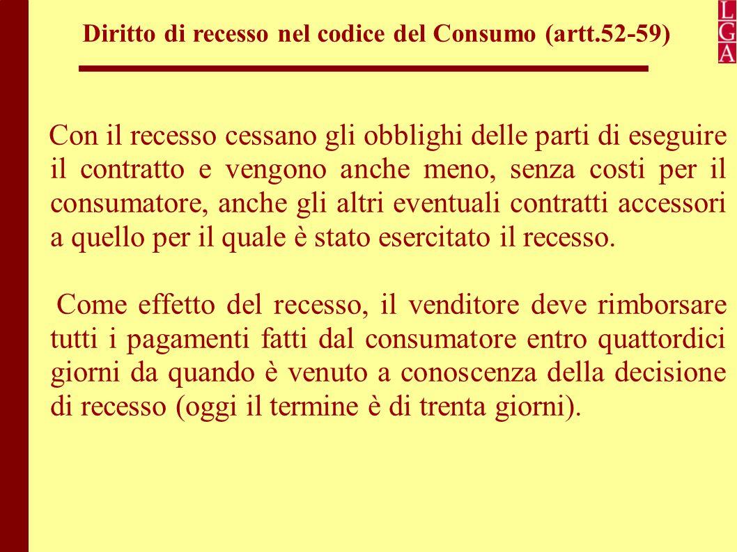 Diritto di recesso nel codice del Consumo (artt.52-59) Il rimborso, di regola, dev'essere fatto con lo stesso mezzo di pagamento usato dal consumatore per l'acquisto iniziale ed in ogni caso il consumatore non deve sopportare alcun costo per ottenere il rimborso.