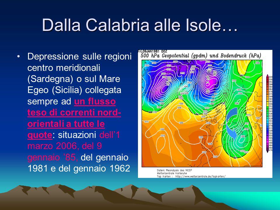 Dalla Calabria alle Isole… Depressione sulle regioni centro meridionali (Sardegna) o sul Mare Egeo (Sicilia) collegata sempre ad un flusso teso di correnti nord- orientali a tutte le quote: situazioni dell'1 marzo 2006, del 9 gennaio '85, del gennaio 1981 e del gennaio 1962