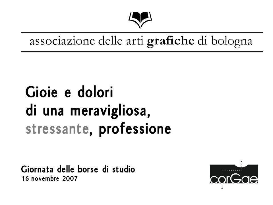 Giornata delle borse di studio 16 novembre 2007 Gioie e dolori di una meravigliosa, stressante, professione associazione delle arti grafiche di bologna