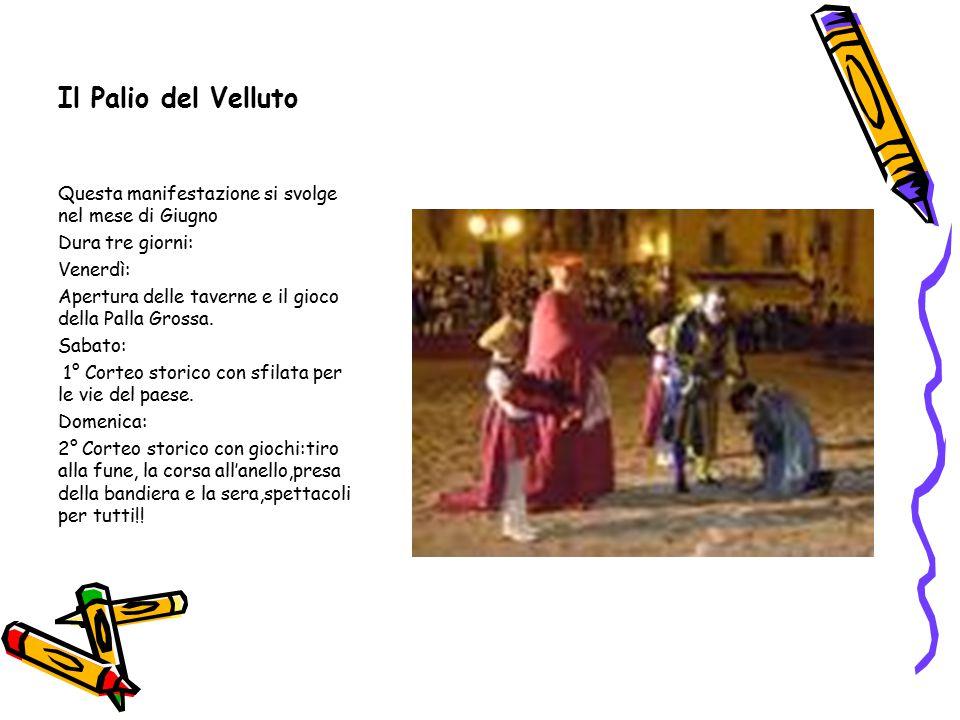 Il Palio del Velluto Questa manifestazione si svolge nel mese di Giugno Dura tre giorni: Venerdì: Apertura delle taverne e il gioco della Palla Grossa