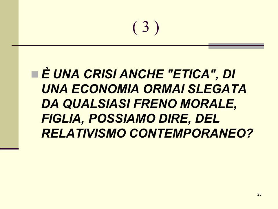 23 ( 3 ) È UNA CRISI ANCHE ETICA , DI UNA ECONOMIA ORMAI SLEGATA DA QUALSIASI FRENO MORALE, FIGLIA, POSSIAMO DIRE, DEL RELATIVISMO CONTEMPORANEO?