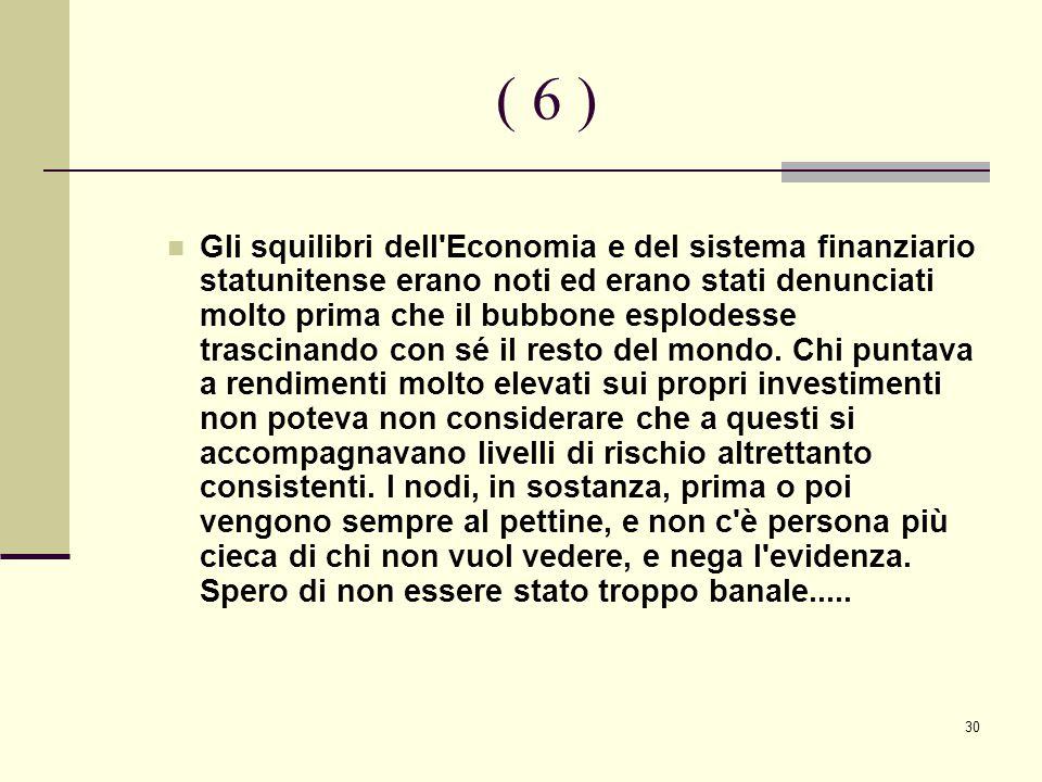 30 ( 6 ) Gli squilibri dell Economia e del sistema finanziario statunitense erano noti ed erano stati denunciati molto prima che il bubbone esplodesse trascinando con sé il resto del mondo.