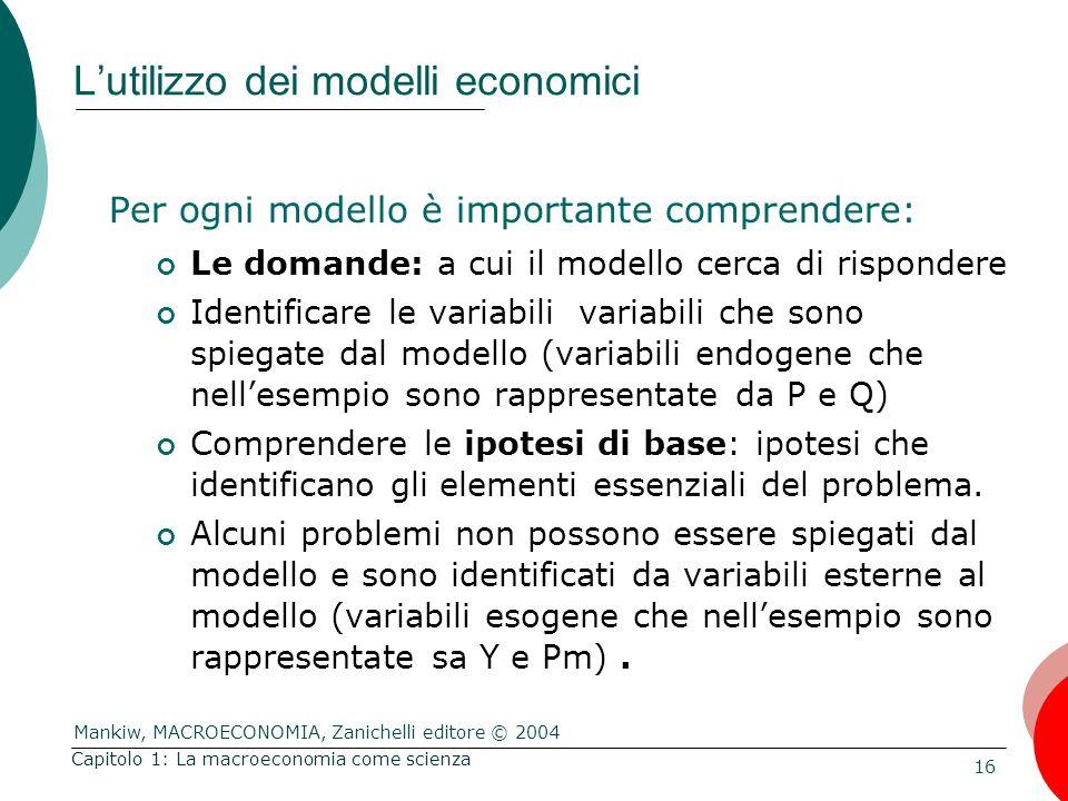 Mankiw, MACROECONOMIA, Zanichelli editore © 2004 16 Capitolo 1: La macroeconomia come scienza L'utilizzo dei modelli economici Per ogni modello è importante comprendere: Le domande: a cui il modello cerca di rispondere Identificare le variabili variabili che sono spiegate dal modello (variabili endogene che nell'esempio sono rappresentate da P e Q) Comprendere le ipotesi di base: ipotesi che identificano gli elementi essenziali del problema.