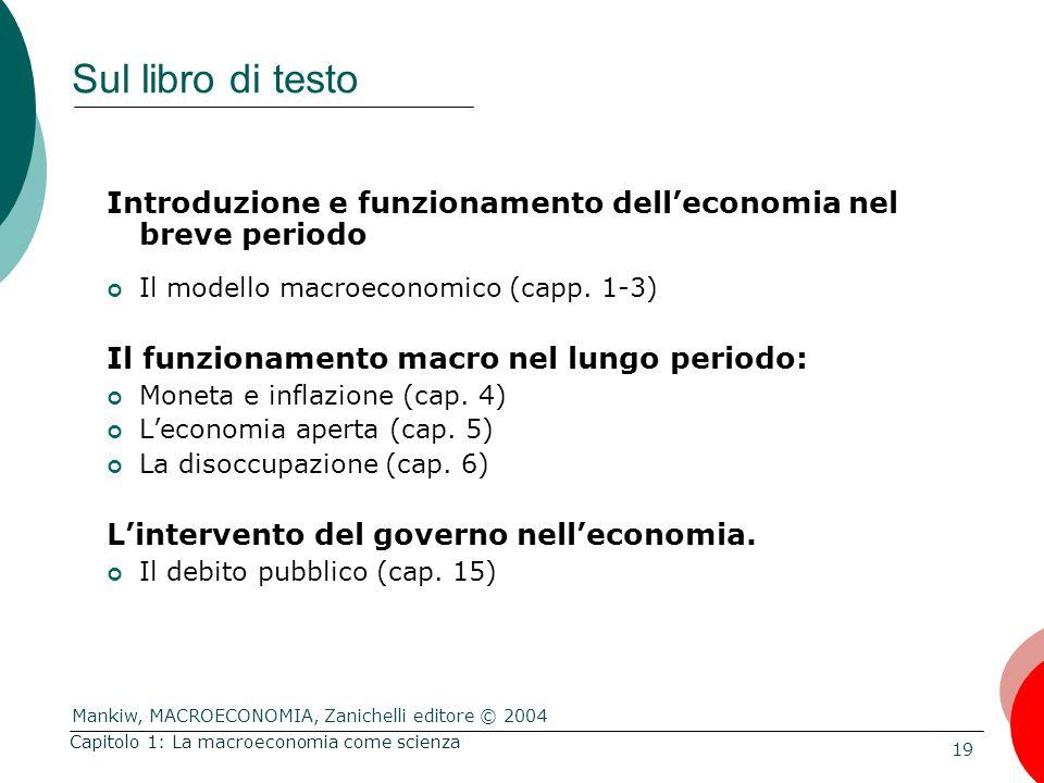Mankiw, MACROECONOMIA, Zanichelli editore © 2004 19 Capitolo 1: La macroeconomia come scienza Sul libro di testo Introduzione e funzionamento dell'economia nel breve periodo Il modello macroeconomico (capp.