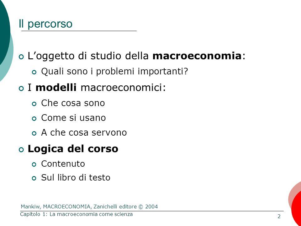 Mankiw, MACROECONOMIA, Zanichelli editore © 2004 2 Capitolo 1: La macroeconomia come scienza Il percorso L'oggetto di studio della macroeconomia: Quali sono i problemi importanti.