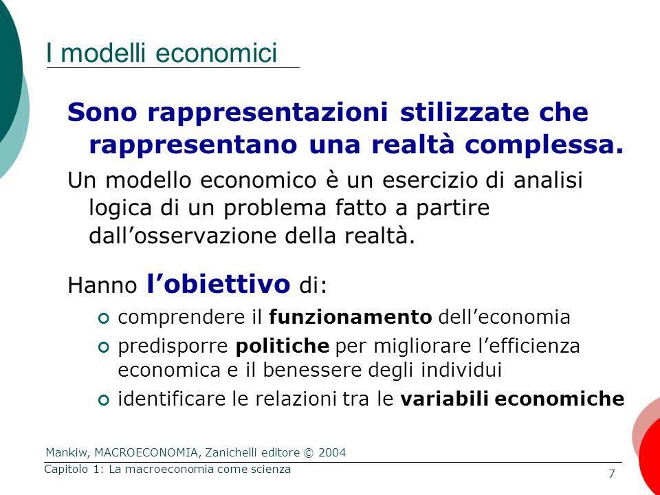 Mankiw, MACROECONOMIA, Zanichelli editore © 2004 7 Capitolo 1: La macroeconomia come scienza I modelli economici Sono rappresentazioni stilizzate che rappresentano una realtà complessa.
