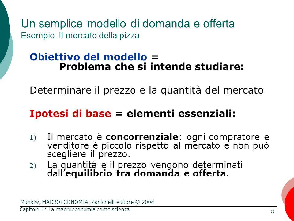 Mankiw, MACROECONOMIA, Zanichelli editore © 2004 8 Capitolo 1: La macroeconomia come scienza Un semplice modello di domanda e offerta Esempio: Il mercato della pizza Obiettivo del modello = Problema che si intende studiare: Determinare il prezzo e la quantità del mercato Ipotesi di base = elementi essenziali: 1) Il mercato è concorrenziale: ogni compratore e venditore è piccolo rispetto al mercato e non può scegliere il prezzo.