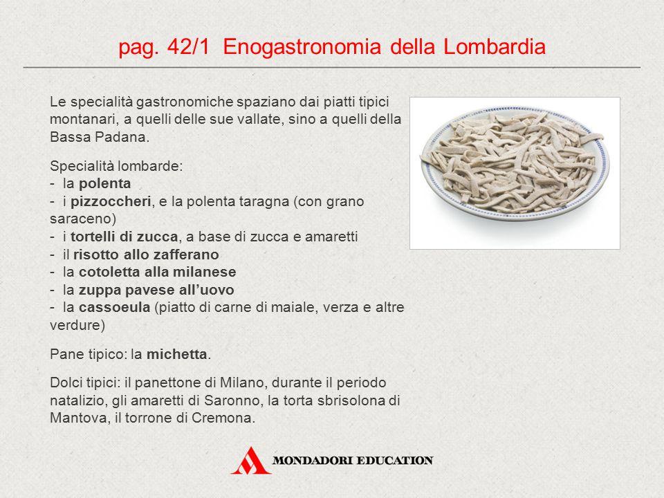 Le specialità gastronomiche spaziano dai piatti tipici montanari, a quelli delle sue vallate, sino a quelli della Bassa Padana. Specialità lombarde: -