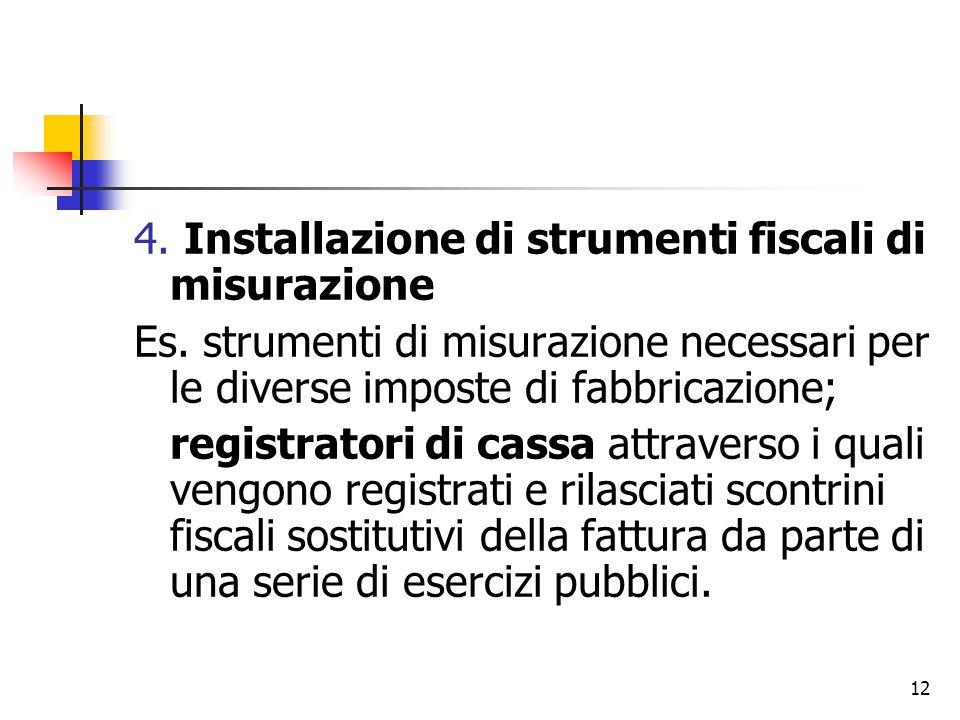 12 4. Installazione di strumenti fiscali di misurazione Es. strumenti di misurazione necessari per le diverse imposte di fabbricazione; registratori d