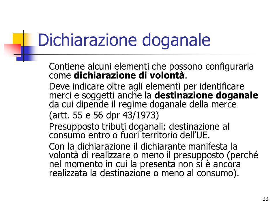 33 Dichiarazione doganale Contiene alcuni elementi che possono configurarla come dichiarazione di volontà. Deve indicare oltre agli elementi per ident