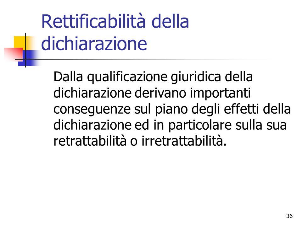 36 Rettificabilità della dichiarazione Dalla qualificazione giuridica della dichiarazione derivano importanti conseguenze sul piano degli effetti dell
