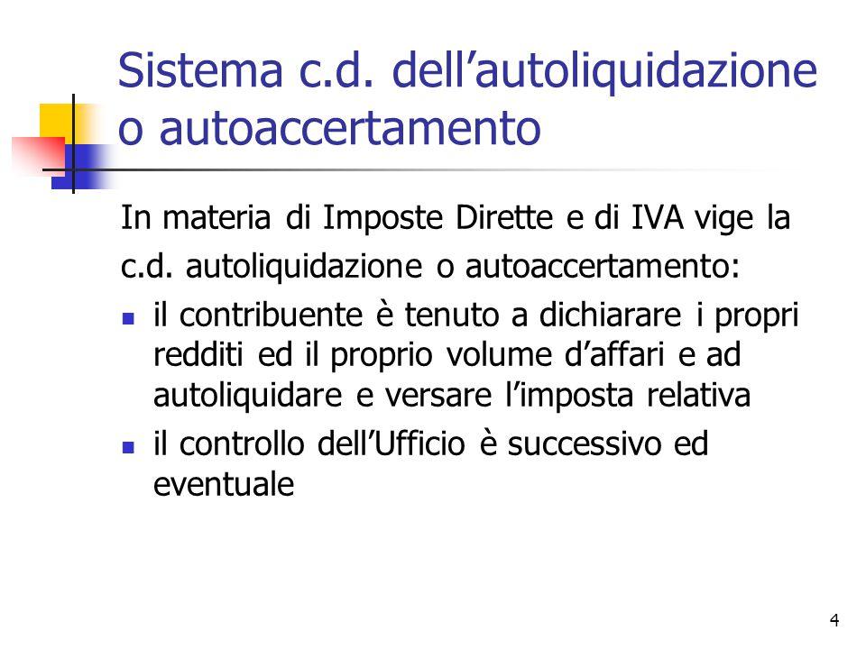4 Sistema c.d. dell'autoliquidazione o autoaccertamento In materia di Imposte Dirette e di IVA vige la c.d. autoliquidazione o autoaccertamento: il co