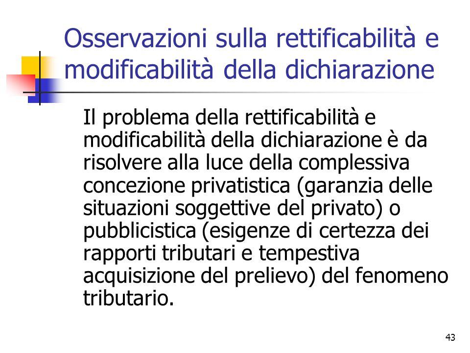 43 Osservazioni sulla rettificabilità e modificabilità della dichiarazione Il problema della rettificabilità e modificabilità della dichiarazione è da