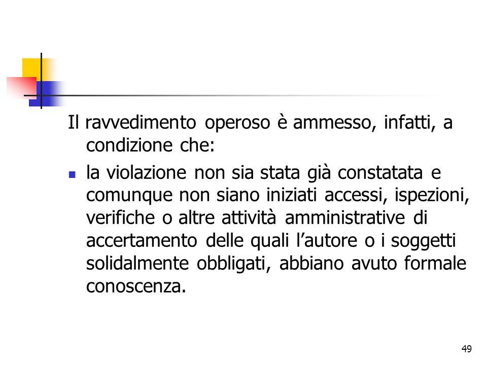 49 Il ravvedimento operoso è ammesso, infatti, a condizione che: la violazione non sia stata già constatata e comunque non siano iniziati accessi, isp
