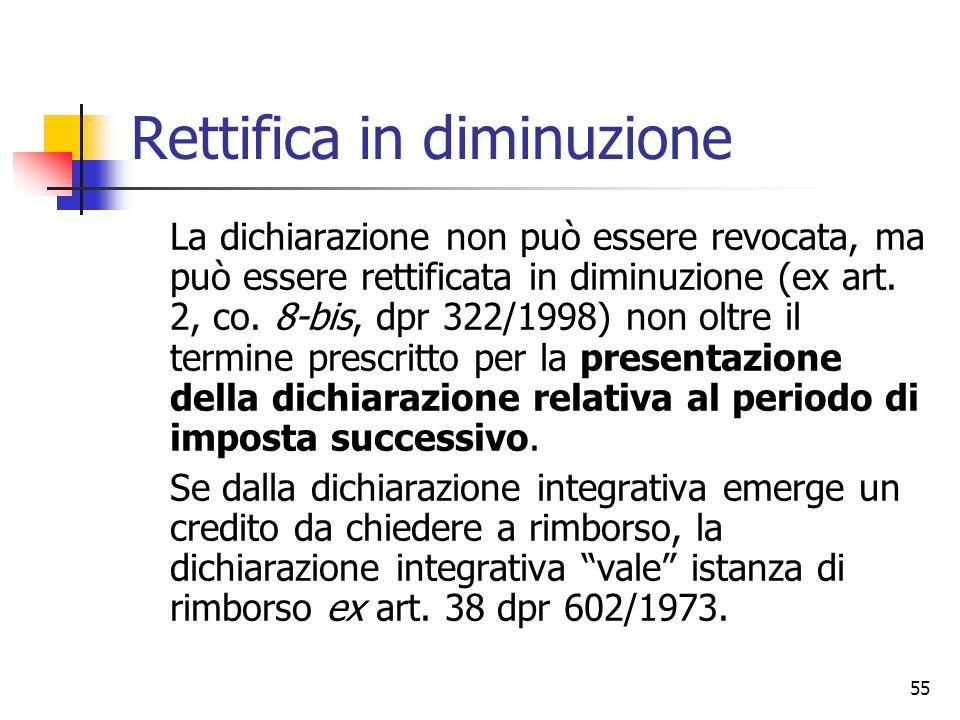 55 Rettifica in diminuzione La dichiarazione non può essere revocata, ma può essere rettificata in diminuzione (ex art. 2, co. 8-bis, dpr 322/1998) no