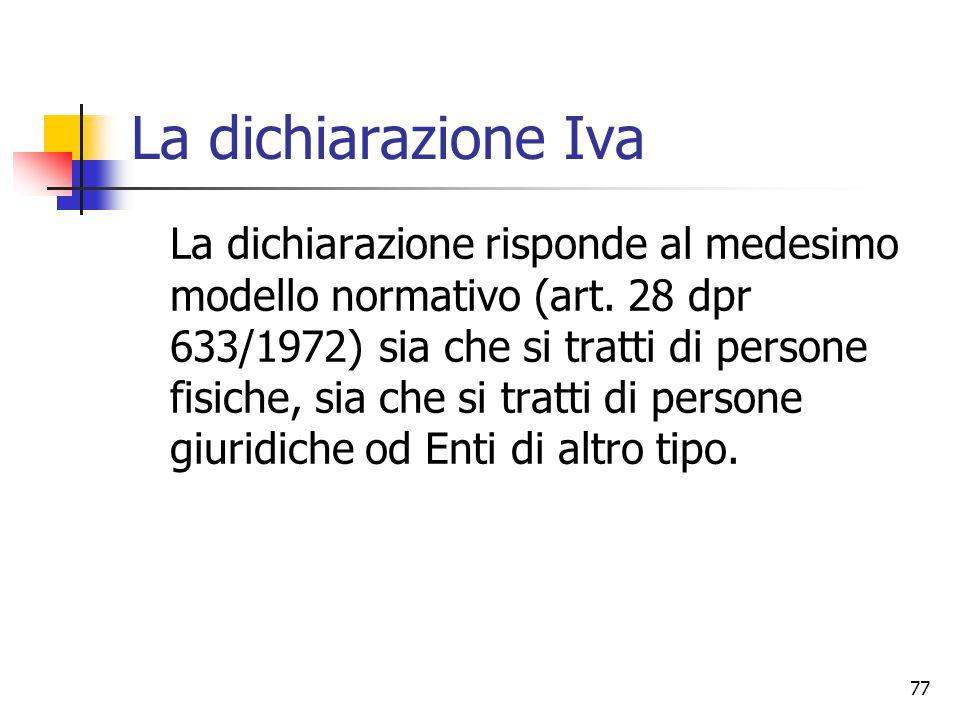 77 La dichiarazione Iva La dichiarazione risponde al medesimo modello normativo (art. 28 dpr 633/1972) sia che si tratti di persone fisiche, sia che s