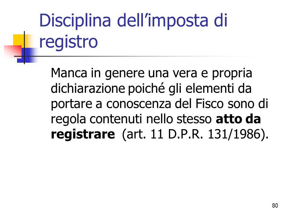 80 Disciplina dell'imposta di registro Manca in genere una vera e propria dichiarazione poiché gli elementi da portare a conoscenza del Fisco sono di