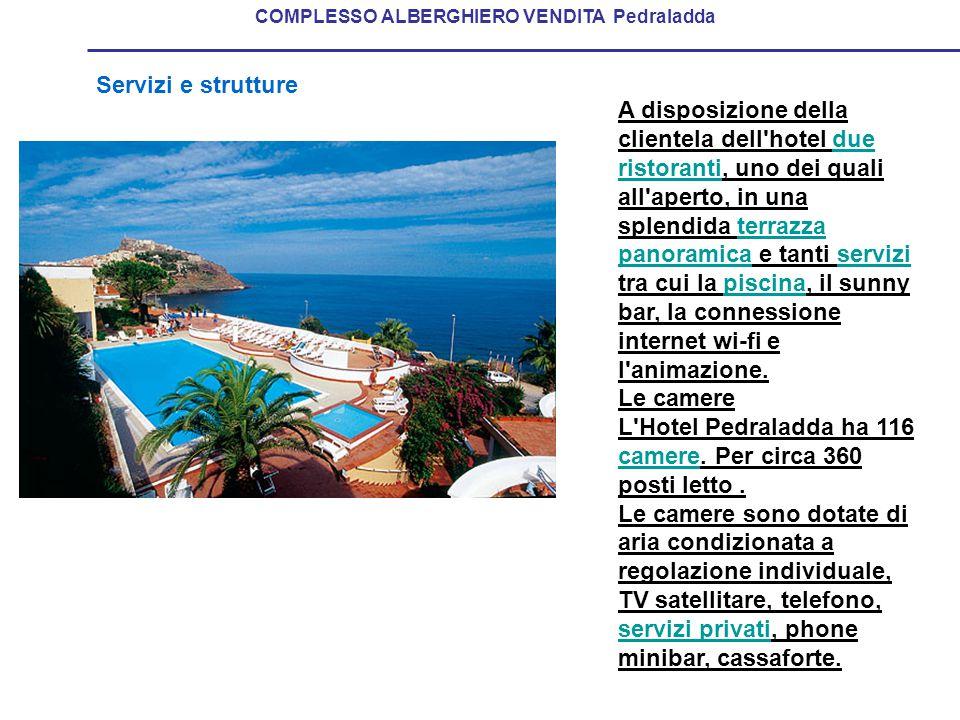 Servizi e strutture COMPLESSO ALBERGHIERO VENDITA Pedraladda A disposizione della clientela dell hotel due ristoranti, uno dei quali all aperto, in una splendida terrazza panoramica e tanti servizi tra cui la piscina, il sunny bar, la connessione internet wi-fi e l animazione.due ristorantiterrazza panoramicaservizipiscina Le camere L Hotel Pedraladda ha 116 camere.